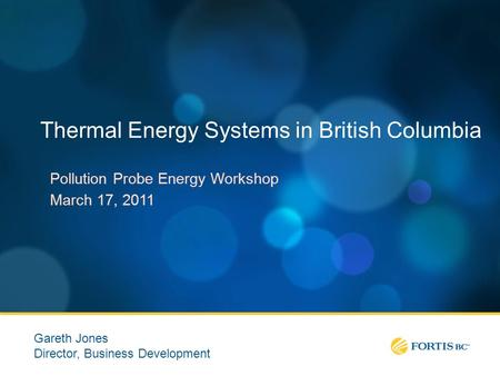 Thermal Energy Systems in British Columbia Pollution Probe Energy Workshop March 17, 2011 Gareth Jones Director, Business Development.