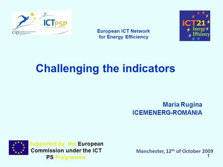 11 Challenging the indicators Maria Rugina ICEMENERG-ROMANIA Supported by the European Commission under the ICT PS Programme Manchester, 12 th of October.