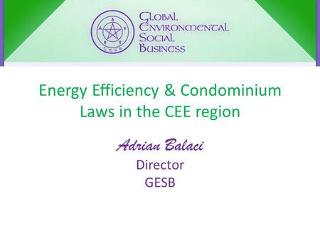 Energy Efficiency & Condominium Laws in the CEE region Adrian Balaci Director GESB.