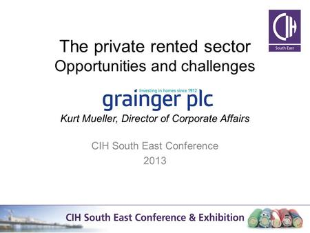 The private rented sector Opportunities and challenges Kurt Mueller, Director of Corporate Affairs CIH South East Conference 2013 1.