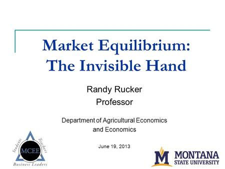 Market Equilibrium: The Invisible Hand Randy Rucker Professor Department of Agricultural Economics and Economics June 19, 2013.