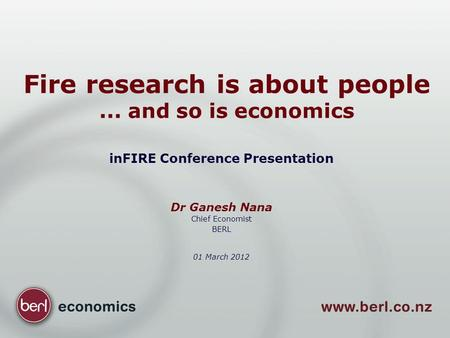 Fire research is about people... and so is economics inFIRE Conference Presentation Dr Ganesh Nana Chief Economist BERL 01 March 2012.