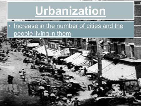 Urbanization Increase in the number of cities and the people living in them.