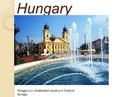 Hungary Hungary is a landlocked country in Central Europe.