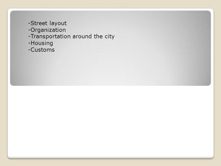 -Street layout -Organization -Transportation around the city -Housing -Customs.