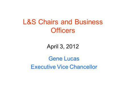 L&S Chairs and Business Officers April 3, 2012 Gene Lucas Executive Vice Chancellor.
