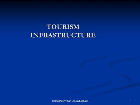 1Compiled By : Mrs. Anuja Laghate TOURISM INFRASTRUCTURE.