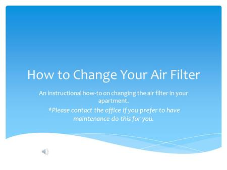 How to Change Your Air Filter An instructional how-to on changing the air filter in your apartment. *Please contact the office if you prefer to have maintenance.