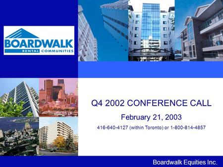 Q4 2002 CONFERENCE CALL February 21, 2003 416-640-4127 (within Toronto) or 1-800-814-4857 Boardwalk Equities Inc.
