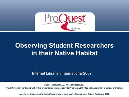 Observing Student Researchers in their Native Habitat Internet Librarian International 2007 © 2007 ProQuest LLC. All Right Reserved. The information contained.