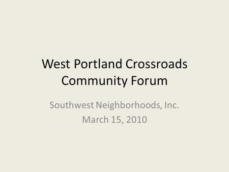 West Portland Crossroads Community Forum Southwest Neighborhoods, Inc. March 15, 2010.