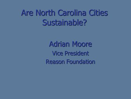 Are North Carolina Cities Sustainable? Adrian Moore Vice President Reason Foundation.