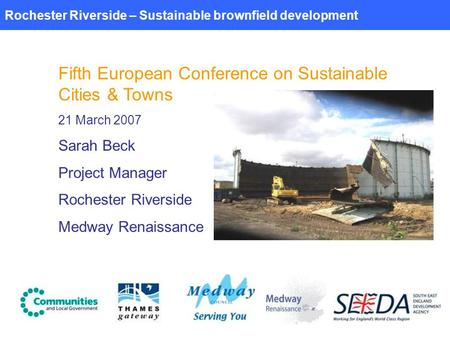 Rochester Riverside – Sustainable brownfield development Fifth European Conference on Sustainable Cities & Towns 21 March 2007 Sarah Beck Project Manager.