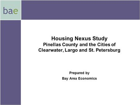 Bae Housing Nexus Study Pinellas County and the Cities of Clearwater, Largo and St. Petersburg Prepared by Bay Area Economics.