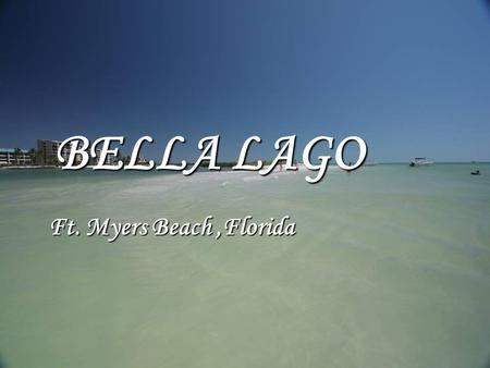 BELLA LAGO Ft. Myers Beach,Florida. The following pictures on this presentation are photos taken of the apartment and the surrounding area. The following.