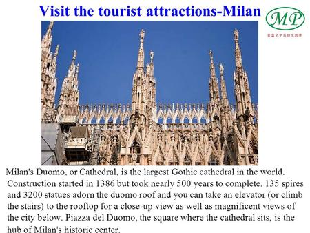 Visit the tourist attractions-Milan Milan's Duomo, or Cathedral, is the largest Gothic cathedral in the world. Construction started in 1386 but took nearly.