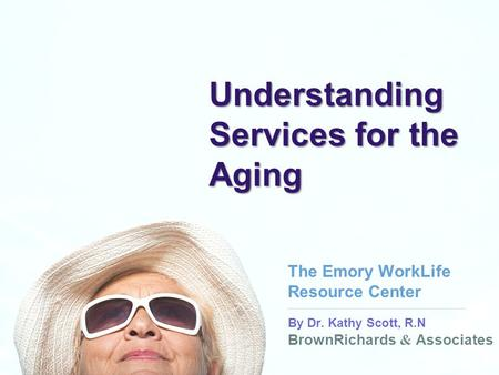 BrownRichards & Associates By Dr. Kathy Scott, R.N BrownRichards & Associates Understanding Services for the Aging The Emory WorkLife Resource Center.