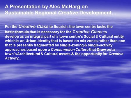 A Presentation by Alec McHarg on Sustainable Regional Creative Development… For the Creative Class to flourish, the town centre lacks the basic formula.