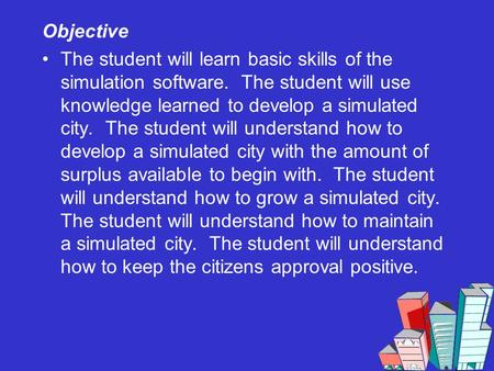Objective The student will learn basic skills of the simulation software. The student will use knowledge learned to develop a simulated city. The student.