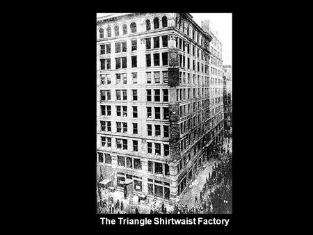 The Triangle Shirtwaist Factory. People worked in overcrowded rooms with little ventilation.
