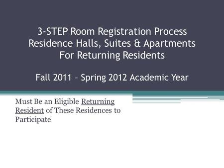 3-STEP Room Registration Process Residence Halls, Suites & Apartments For Returning Residents Fall 2011 – Spring 2012 Academic Year Must Be an Eligible.