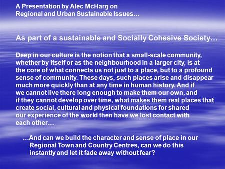 A Presentation by Alec McHarg on Regional and Urban Sustainable Issues… As part of a sustainable and Socially Cohesive Society… Deep in our culture is.