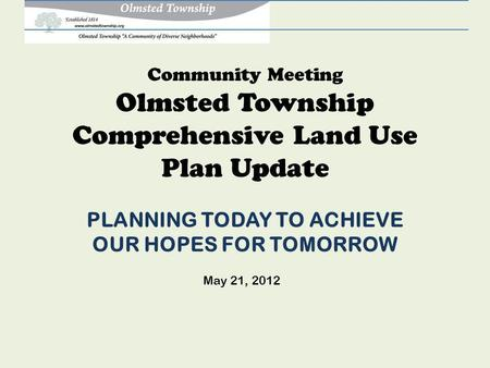 Community Meeting Olmsted Township Comprehensive Land Use Plan Update PLANNING TODAY TO ACHIEVE OUR HOPES FOR TOMORROW May 21, 2012.
