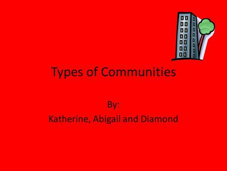 Types of Communities By: Katherine, Abigail and Diamond.