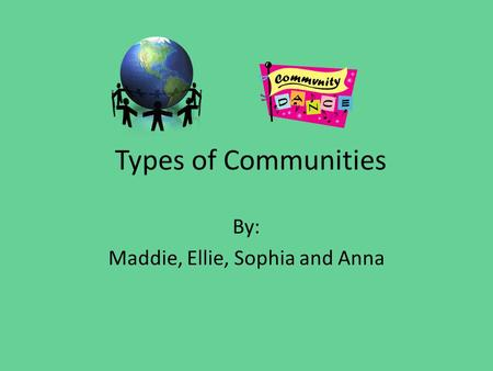 Types of Communities By: Maddie, Ellie, Sophia and Anna.