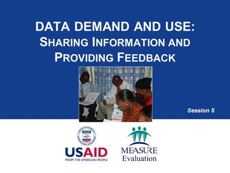 DATA DEMAND AND USE: S HARING I NFORMATION AND P ROVIDING F EEDBACK Session 5.