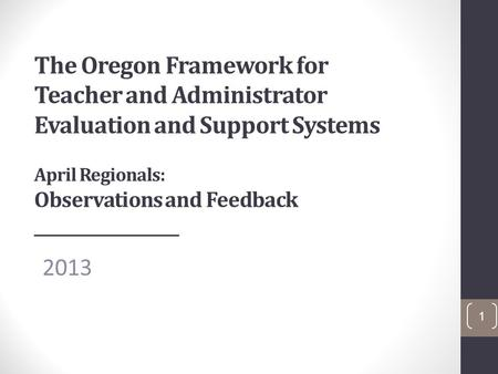The Oregon Framework for Teacher and Administrator Evaluation and Support Systems April Regionals: Observations and Feedback ___________________ 2013 1.