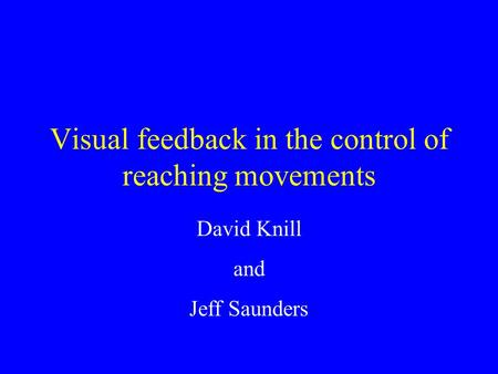 Visual feedback in the control of reaching movements David Knill and Jeff Saunders.