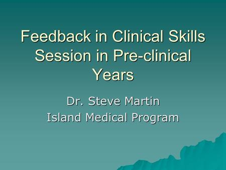 Feedback in Clinical Skills Session in Pre-clinical Years Dr. Steve Martin Island Medical Program.