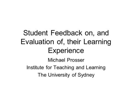 Student Feedback on, and Evaluation of, their Learning Experience Michael Prosser Institute for Teaching and Learning The University of Sydney.