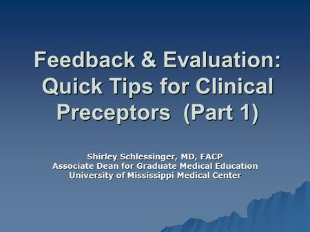 Feedback & Evaluation: Quick Tips for Clinical Preceptors (Part 1) Shirley Schlessinger, MD, FACP Associate Dean for Graduate Medical Education University.