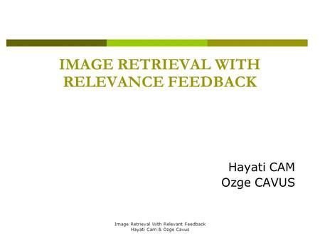 Image Retrieval With Relevant Feedback Hayati Cam & Ozge Cavus IMAGE RETRIEVAL WITH RELEVANCE FEEDBACK Hayati CAM Ozge CAVUS.