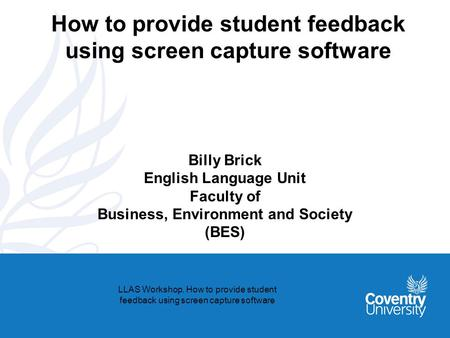 How to provide student feedback using screen capture software Billy Brick English Language Unit Faculty of Business, Environment and Society (BES) LLAS.