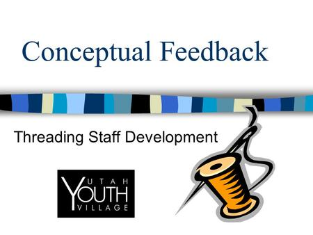 Conceptual Feedback Threading Staff Development. Goals of Presentation What is Conceptualized Feedback? How is it used to thread the development of staff?