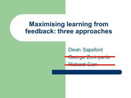 Maximising learning from feedback: three approaches Devin Sapsford George Zorinyants Richard Carr.