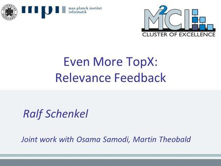 Even More TopX: Relevance Feedback Ralf Schenkel Joint work with Osama Samodi, Martin Theobald.