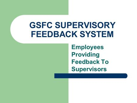 GSFC SUPERVISORY FEEDBACK SYSTEM Employees Providing Feedback To Supervisors.