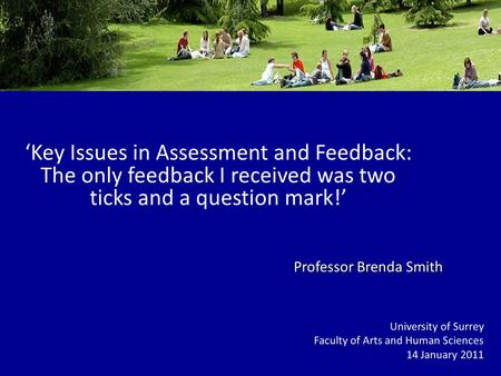 Key Issues in Assessment and Feedback: The only feedback I received was two ticks and a question mark! University of Surrey Faculty of Arts and Human Sciences.