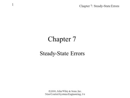Chapter 7: Steady-State Errors 1 ©2000, John Wiley & Sons, Inc. Nise/Control Systems Engineering, 3/e Chapter 7 Steady-State Errors.
