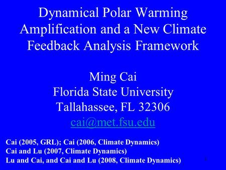 1 Dynamical Polar Warming Amplification and a New Climate Feedback Analysis Framework Ming Cai Florida State University Tallahassee, FL 32306