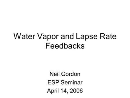 Water Vapor and Lapse Rate Feedbacks Neil Gordon ESP Seminar April 14, 2006.