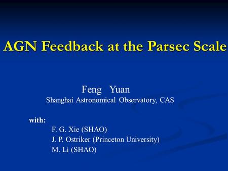 AGN Feedback at the Parsec Scale Feng Yuan Shanghai Astronomical Observatory, CAS with: F. G. Xie (SHAO) J. P. Ostriker (Princeton University) M. Li (SHAO)