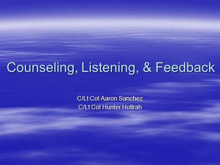 Counseling, Listening, & Feedback C/Lt Col Aaron Sanchez C/Lt Col Hunter Hollrah.