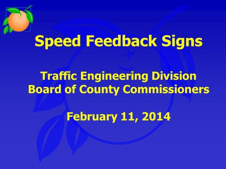 Speed Feedback Signs Traffic Engineering Division Board of County Commissioners February 11, 2014.