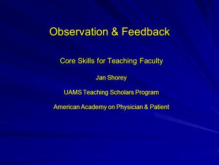 Observation & Feedback Core Skills for Teaching Faculty Jan Shorey UAMS Teaching Scholars Program American Academy on Physician & Patient.