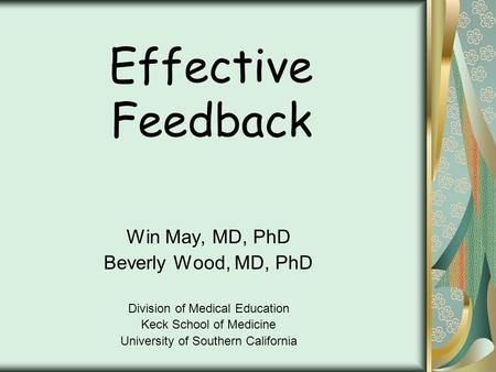 Effective Feedback Win May, MD, PhD Beverly Wood, MD, PhD Division of Medical Education Keck School of Medicine University of Southern California.